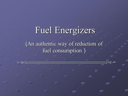 Fuel Energizers ( An authentic way of reduction of fuel consumption )