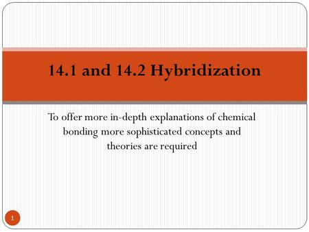 To offer more in-depth explanations of chemical bonding more sophisticated concepts and theories are required 14.1 and 14.2 Hybridization 1.