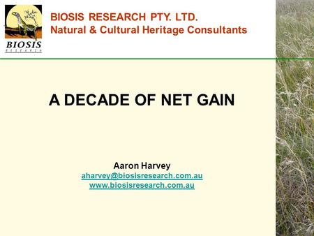 BIOSIS RESEARCH PTY. LTD. Natural & Cultural Heritage Consultants A DECADE OF NET GAIN Aaron Harvey