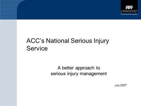 ACC's National Serious Injury Service A better approach to serious injury management July 2007.