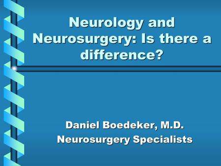 Neurology and Neurosurgery: Is there a difference? Daniel Boedeker, M.D. Neurosurgery Specialists.
