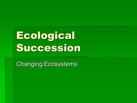 Ecological Succession Changing Ecosystems. Biodiversity  Biodiversity is the variety of organisms in a given area.  Physical factors (abiotic) have.