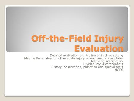 Off-the-Field Injury Evaluation Detailed evaluation on sideline or in clinic setting May be the evaluation of an acute injury or one several days later.