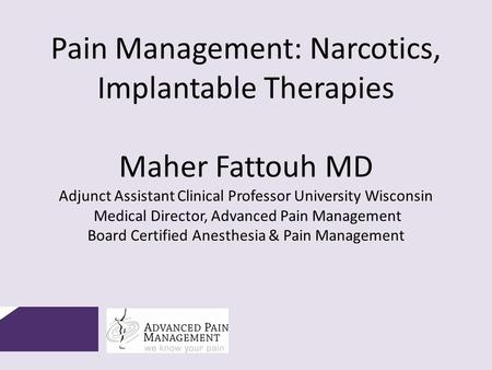 Pain Management: Narcotics, Implantable Therapies Maher Fattouh MD Adjunct Assistant Clinical Professor University Wisconsin Medical Director, Advanced.