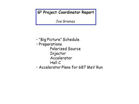 "G 0 Project Coordinator Report Joe Grames ""Big Picture"" Schedule Preparations Polarized Source Injector Accelerator Hall C Accelerator Plans for 687 MeV."