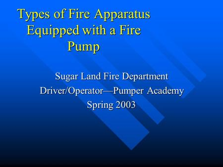 Types of Fire Apparatus Equipped with a Fire Pump Sugar Land Fire Department Driver/Operator—Pumper Academy Spring 2003.