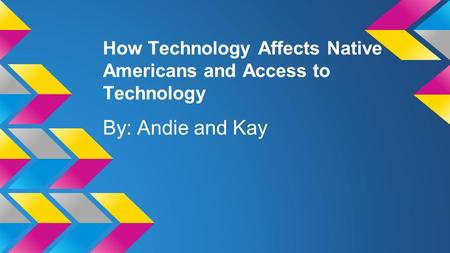 How Technology Affects Native Americans and Access to Technology By: Andie and Kay.