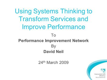 Using Systems Thinking to Transform Services and Improve Performance To Performance Improvement Network By David Neil 24 th March 2009.