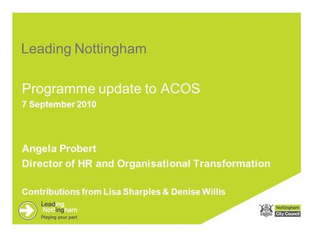 Leading Nottingham Programme update to ACOS 7 September 2010 Angela Probert Director of HR and Organisational Transformation Contributions from Lisa Sharples.