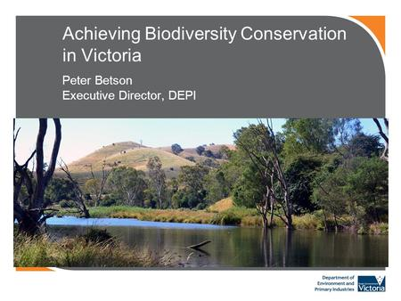 Achieving Biodiversity Conservation in Victoria Peter Betson Executive Director, DEPI.
