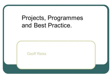 Projects, Programmes and Best Practice. Geoff Reiss.