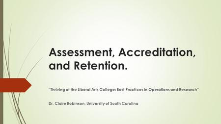 "Assessment, Accreditation, and Retention. ""Thriving at the Liberal Arts College: Best Practices in Operations and Research"" Dr. Claire Robinson, University."