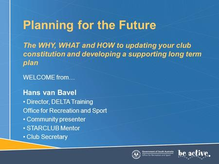 Planning for the Future The WHY, WHAT and HOW to updating your club constitution and developing a supporting long term plan WELCOME from… Hans van Bavel.