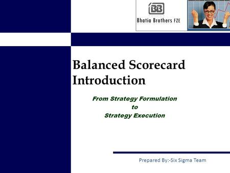 Balanced Scorecard Introduction Prepared By:-Six Sigma Team From Strategy Formulation to Strategy Execution.