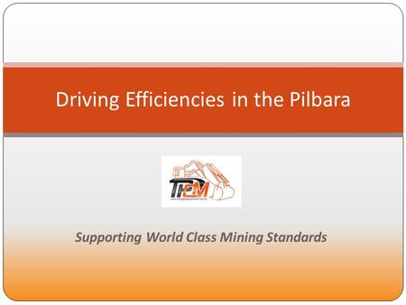 TPCM Supporting World Class Standards Supporting World Class Mining Standards Driving Efficiencies in the Pilbara.