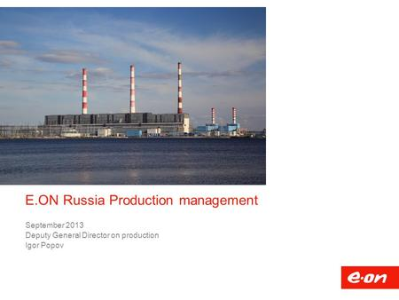 E.ON Russia Production management September 2013 Deputy General Director on production Igor Popov.