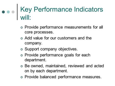 Key Performance Indicators will: Provide performance measurements for all core processes. Add value for our customers and the company. Support company.