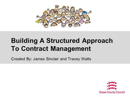 Building A Structured Approach To Contract Management Created By: James Sinclair and Tracey Watts.