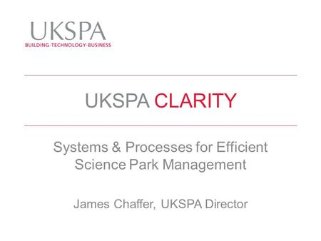 UKSPA CLARITY Systems & Processes for Efficient Science Park Management James Chaffer, UKSPA Director.