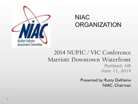 2014 NUPIC / VIC Conference Marriott Downtown Waterfront Portland, OR June 11, 2014 Presented by: Rusty DeKleine NIAC, Chairman NIAC ORGANIZATION.