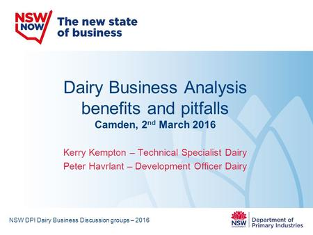 Dairy Business Analysis benefits and pitfalls Camden, 2 nd March 2016 Kerry Kempton – Technical Specialist Dairy Peter Havrlant – Development Officer Dairy.