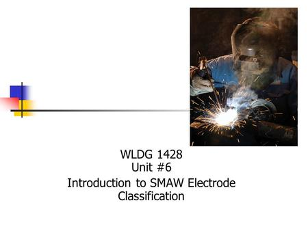 WLDG 1428 Unit #6 Introduction to SMAW Electrode Classification