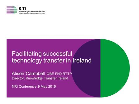 Connect at knowledgetransferireland.com Facilitating successful technology transfer in Ireland Alison Campbell OBE PhD RTTP Director, Knowledge Transfer.