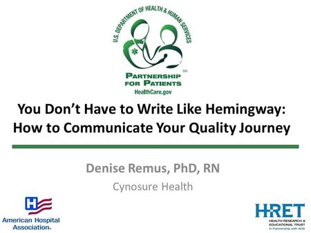 You Don't Have to Write Like Hemingway: How to Communicate Your Quality Journey Denise Remus, PhD, RN Cynosure Health.