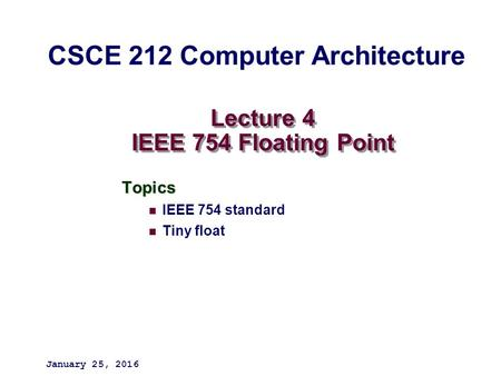 Lecture 4 IEEE 754 Floating Point Topics IEEE 754 standard Tiny float January 25, 2016 CSCE 212 Computer Architecture.