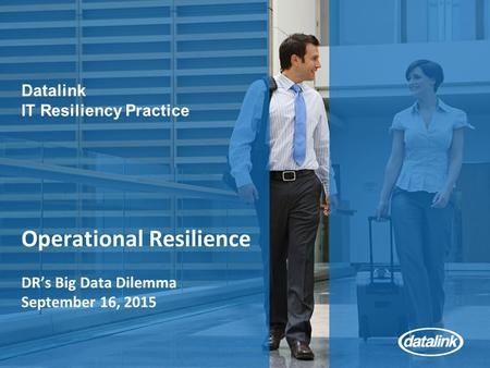 Operational Resilience DR's Big Data Dilemma September 16, 2015 Datalink IT Resiliency Practice.