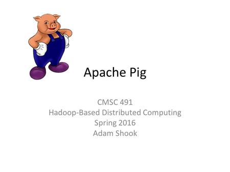Apache Pig CMSC 491 Hadoop-Based Distributed Computing Spring 2016 Adam Shook.