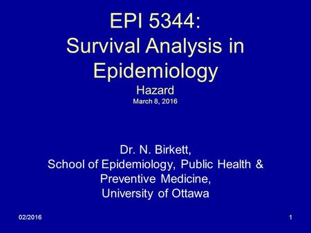 02/20161 EPI 5344: Survival Analysis in Epidemiology Hazard March 8, 2016 Dr. N. Birkett, School of Epidemiology, Public Health & Preventive Medicine,