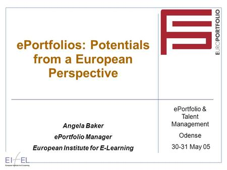 EPortfolios: Potentials from a European Perspective Angela Baker ePortfolio Manager European Institute for E-Learning ePortfolio & Talent Management Odense.
