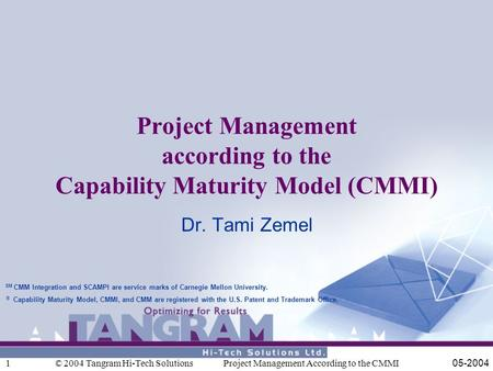 © 2004 Tangram Hi-Tech Solutions 05-2004Project Management According to the CMMI1 Project Management according to the Capability Maturity Model (CMMI)