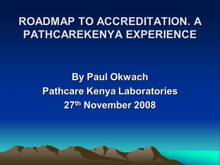ROADMAP TO ACCREDITATION. A PATHCAREKENYA EXPERIENCE By Paul Okwach Pathcare Kenya Laboratories 27 th November 2008.