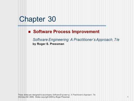1 These slides are designed to accompany Software Engineering: A Practitioner's Approach, 7/e (McGraw-Hill 2009). Slides copyright 2009 by Roger Pressman.