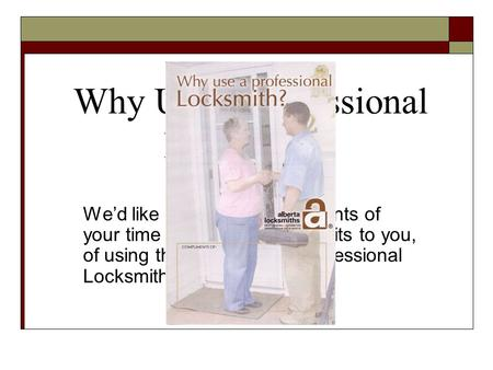 Why Use a Professional Locksmith? We'd like to take a few moments of your time to explain the benefits to you, of using the services of a professional.