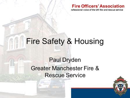 The Chief Fire Officers' Association The professional voice of the UK fire and rescue service Fire Safety & Housing Paul Dryden Greater Manchester Fire.