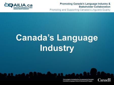Promoting Canada's Language Industry & Stakeholder Collaboration Promoting and Supporting Canada's Linguistic Duality This project is funded by the Government.