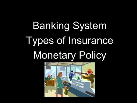 Banking System Types of Insurance Monetary Policy.