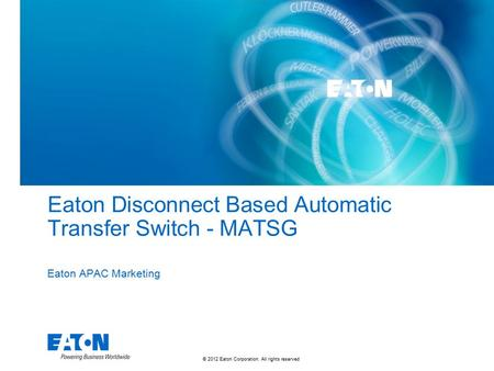 © 2012 Eaton Corporation. All rights reserved. Eaton Disconnect Based Automatic Transfer Switch - MATSG Eaton APAC Marketing.
