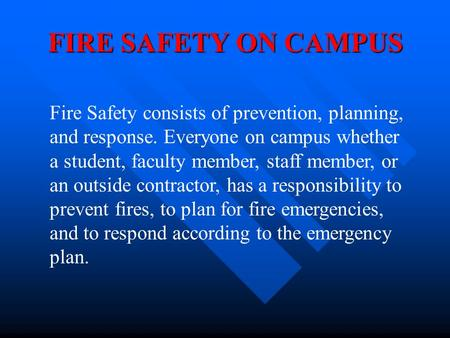 FIRE SAFETY ON CAMPUS Fire Safety consists of prevention, planning, and response. Everyone on campus whether a student, faculty member, staff member,