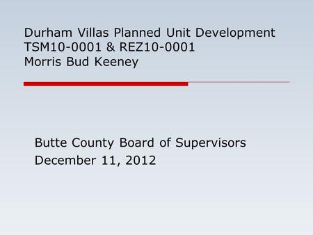 Durham Villas Planned Unit Development TSM10-0001 & REZ10-0001 Morris Bud Keeney Butte County Board of Supervisors December 11, 2012.