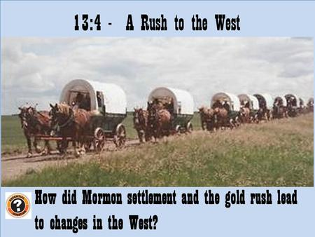 13:4 - A Rush to the West How did Mormon settlement and the gold rush lead to changes in the West?