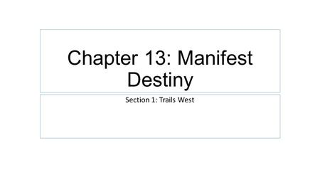 Chapter 13: Manifest Destiny Section 1: Trails West.