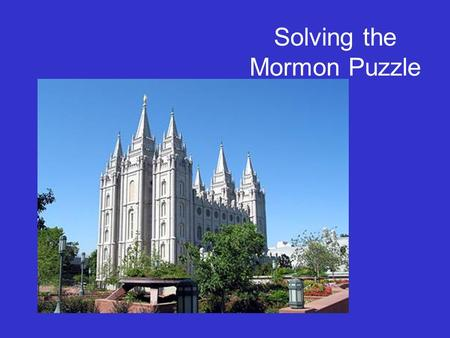 Solving the Mormon Puzzle. Who are the Mormons? Official Name: The Church of Jesus Christ of Latter-day Saints Founder & 1st President: Joseph Smith,