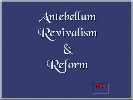 "Pojer Antebellum Revivalism & Reform 1. The Second Great Awakening 1. The Second Great Awakening ""Spiritual Reform From Within"" [Religious Revivalism]"
