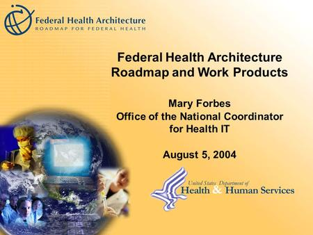 Federal Health Architecture Roadmap and Work Products Mary Forbes Office of the National Coordinator for Health IT August 5, 2004.