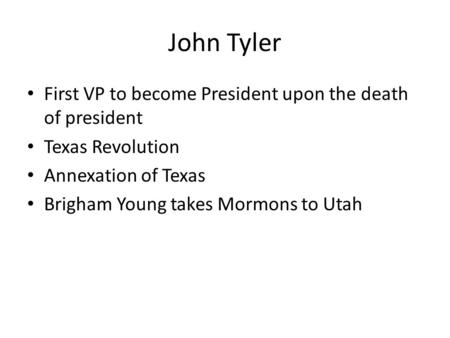 John Tyler First VP to become President upon the death of president Texas Revolution Annexation of Texas Brigham Young takes Mormons to Utah.