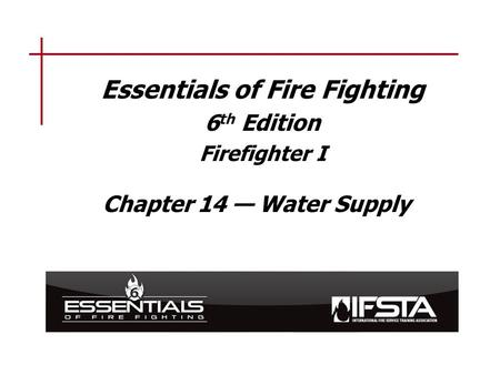 Essentials of Fire Fighting 6 th Edition Firefighter I Chapter 14 — Water Supply.